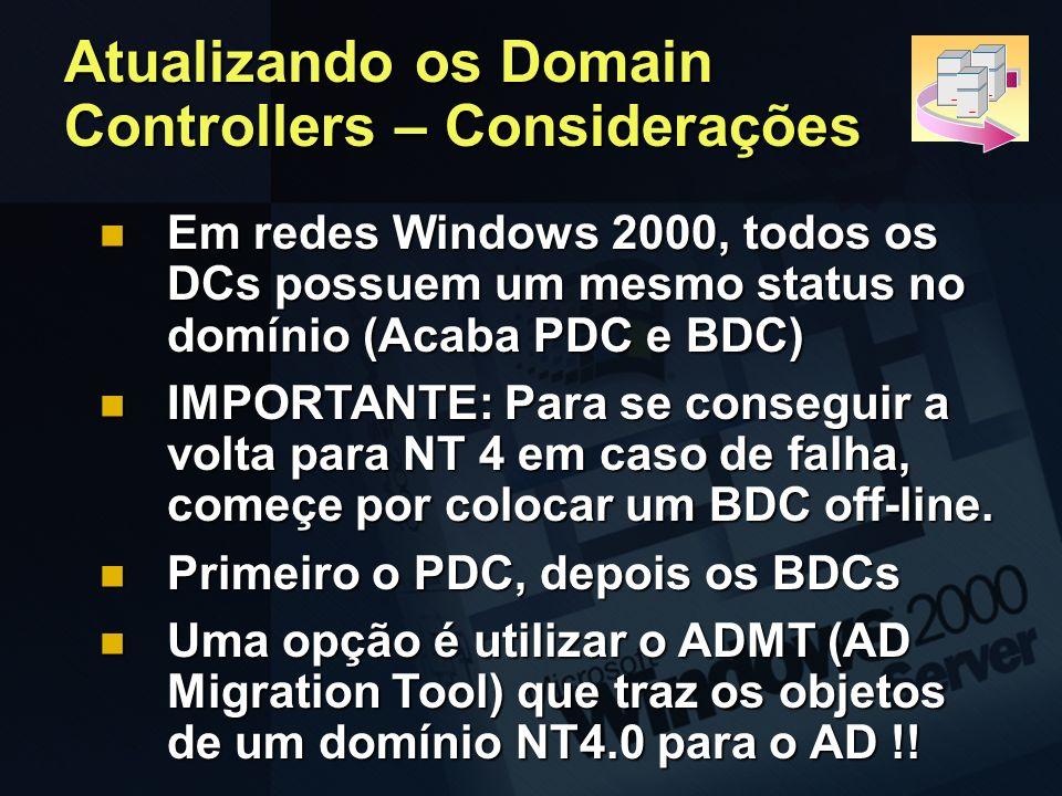 Atualizando os Domain Controllers – Considerações Em redes Windows 2000, todos os DCs possuem um mesmo status no domínio (Acaba PDC e BDC) Em redes Wi