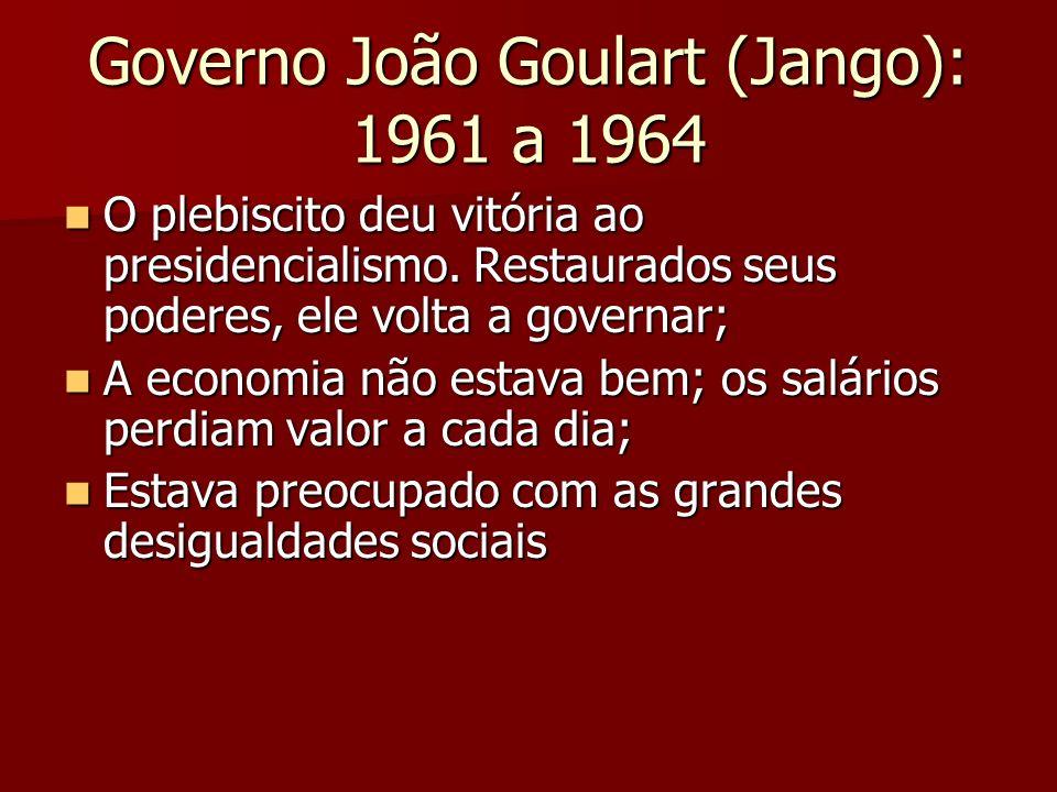 Governo João Goulart (Jango): 1961 a 1964 O plebiscito deu vitória ao presidencialismo. Restaurados seus poderes, ele volta a governar; O plebiscito d
