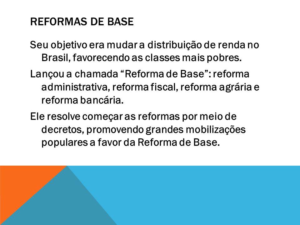 REFORMAS DE BASE Seu objetivo era mudar a distribuição de renda no Brasil, favorecendo as classes mais pobres. Lançou a chamada Reforma de Base: refor