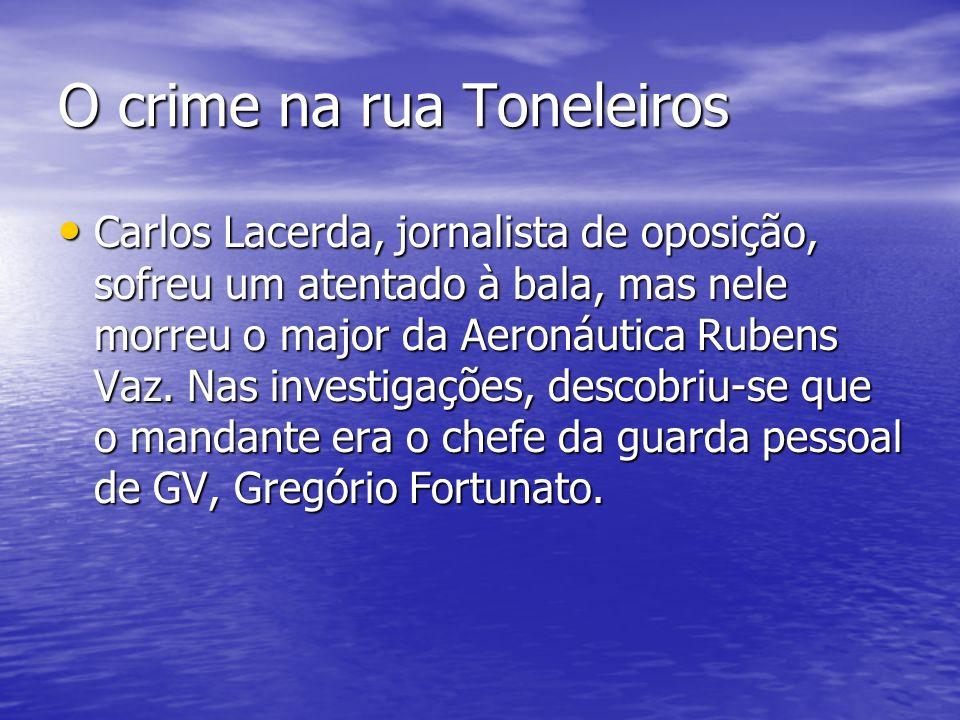 O crime na rua Toneleiros Carlos Lacerda, jornalista de oposição, sofreu um atentado à bala, mas nele morreu o major da Aeronáutica Rubens Vaz. Nas in