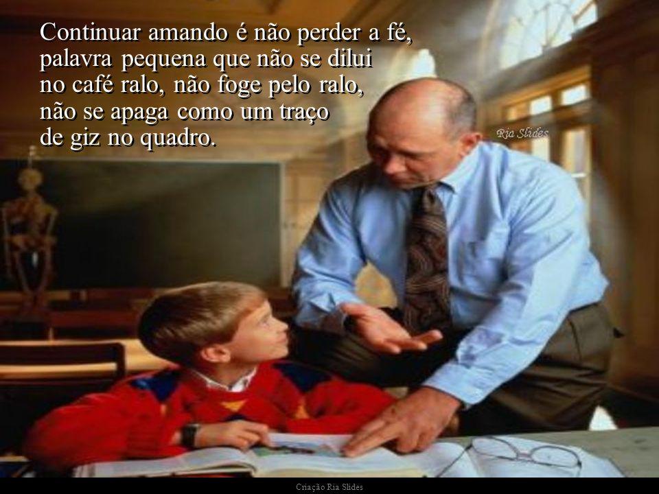 Criação Ria Slides Os professores apaixonados muito bem sabem das dificuldades, do desrespeito, das injustiças, até mesmo dos horrores que há na profi