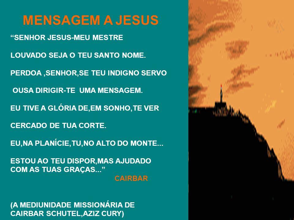 SENHOR JESUS-MEU MESTRE LOUVADO SEJA O TEU SANTO NOME. PERDOA,SENHOR,SE TEU INDIGNO SERVO OUSA DIRIGIR-TE UMA MENSAGEM. EU TIVE A GLÓRIA DE,EM SONHO,T