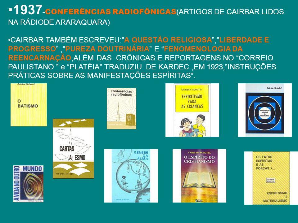 1937 - CONFERÊNCIAS RADIOFÔNICAS (ARTIGOS DE CAIRBAR LIDOS NA RÁDIODE ARARAQUARA) CAIRBAR TAMBÉM ESCREVEU:A QUESTÃO RELIGIOSA,LIBERDADE E PROGRESSO,PU