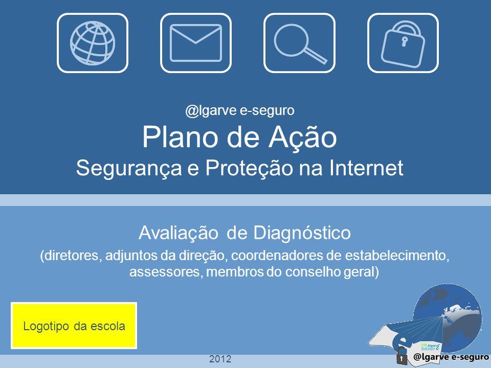 2012 @lgarve e-seguro Plano de Ação Segurança e Proteção na Internet Avaliação de Diagnóstico (diretores, adjuntos da direção, coordenadores de estabe