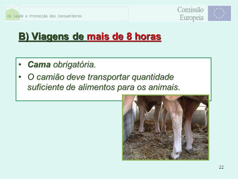 22 B) Viagens de mais de 8 horas Cama obrigatória.Cama obrigatória. O camião deve transportar quantidade suficiente de alimentos para os animais.O cam