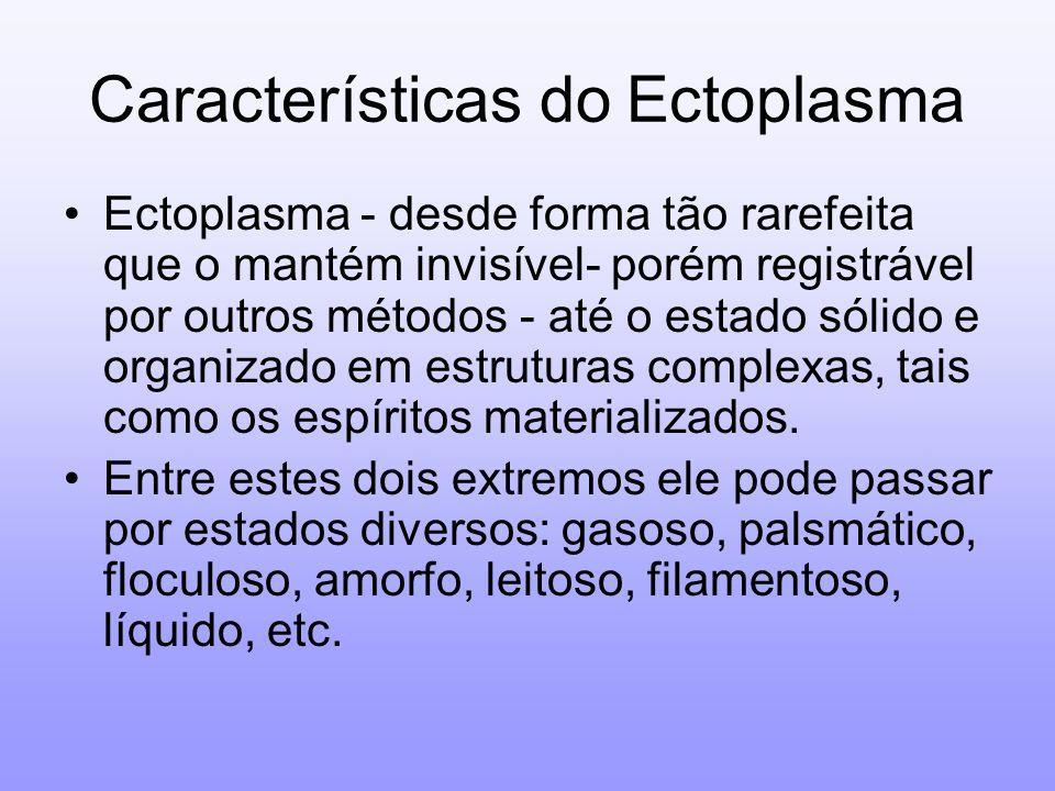 Características do Ectoplasma Ectoplasma - desde forma tão rarefeita que o mantém invisível- porém registrável por outros métodos - até o estado sólid