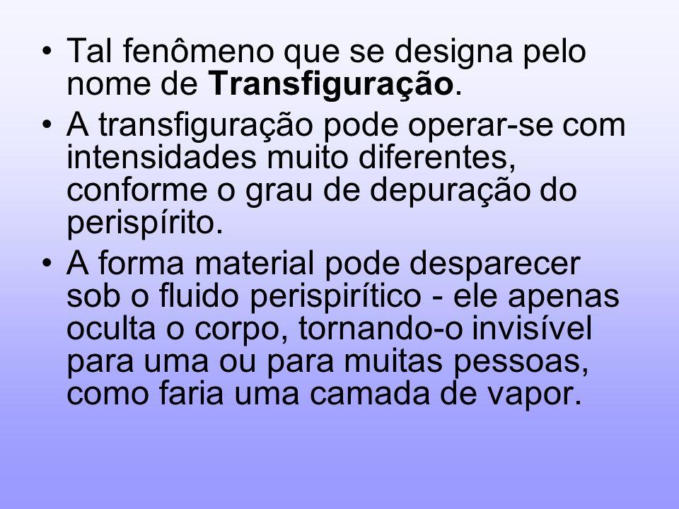Tal fenômeno que se designa pelo nome de Transfiguração. A transfiguração pode operar-se com intensidades muito diferentes, conforme o grau de depuraç