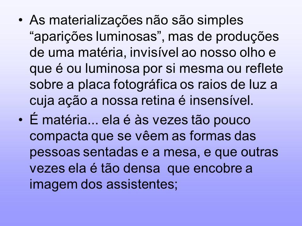 As materializações não são simples aparições luminosas, mas de produções de uma matéria, invisível ao nosso olho e que é ou luminosa por si mesma ou r