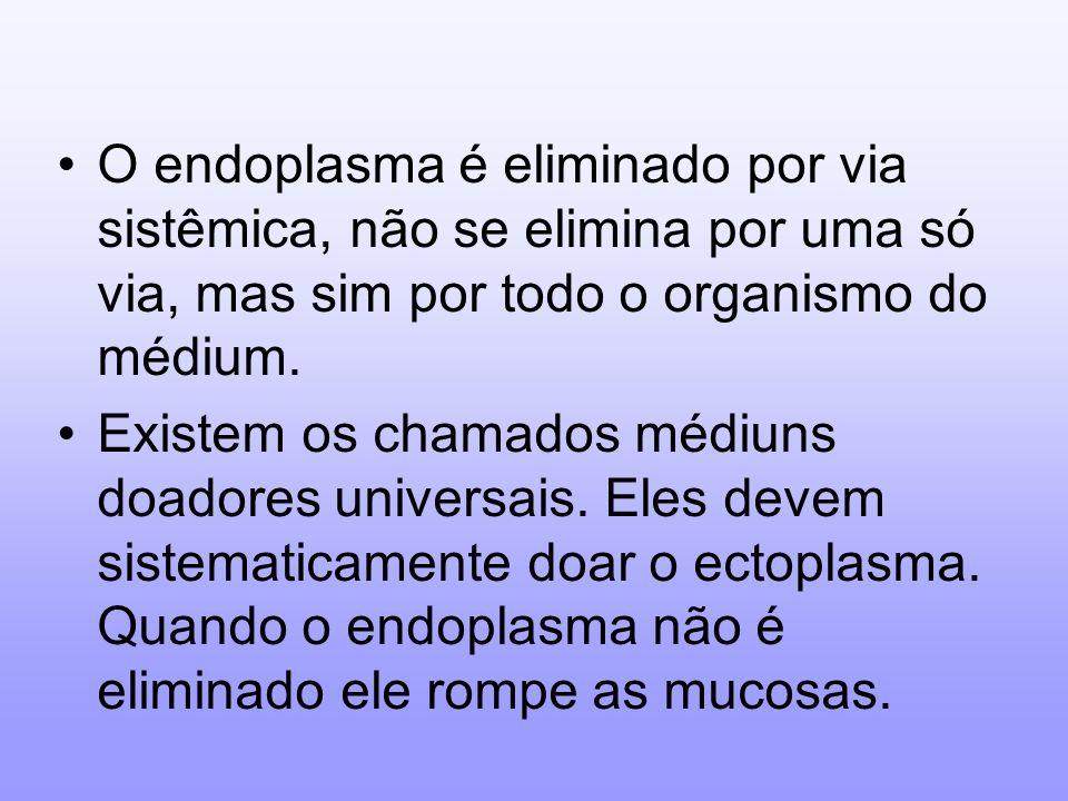 O endoplasma é eliminado por via sistêmica, não se elimina por uma só via, mas sim por todo o organismo do médium. Existem os chamados médiuns doadore