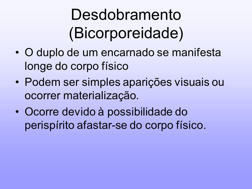 Desdobramento (Bicorporeidade) O duplo de um encarnado se manifesta longe do corpo físico Podem ser simples aparições visuais ou ocorrer materializaçã
