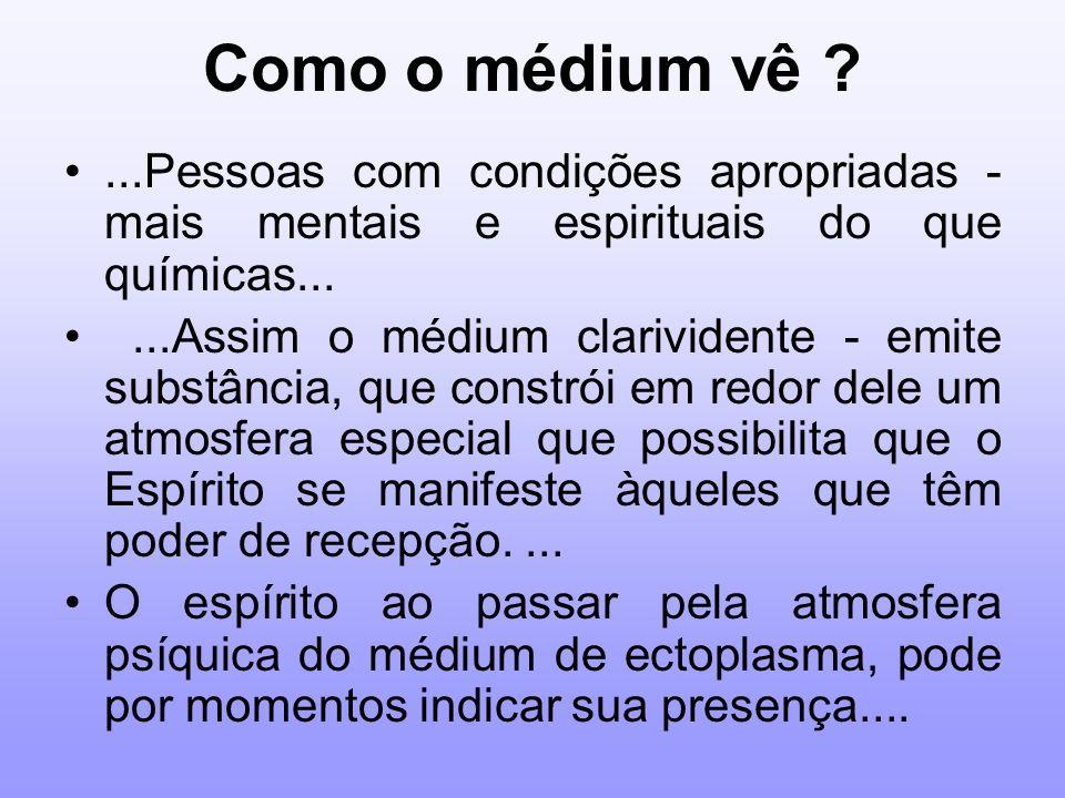 Como o médium vê ?...Pessoas com condições apropriadas - mais mentais e espirituais do que químicas......Assim o médium clarividente - emite substânci