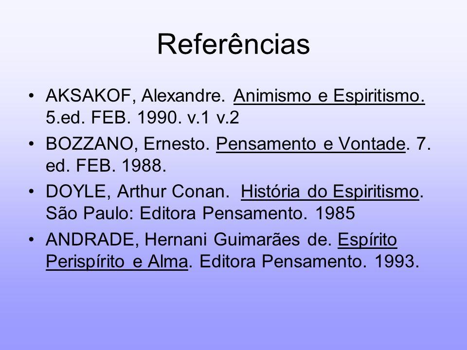 Referências AKSAKOF, Alexandre. Animismo e Espiritismo. 5.ed. FEB. 1990. v.1 v.2 BOZZANO, Ernesto. Pensamento e Vontade. 7. ed. FEB. 1988. DOYLE, Arth