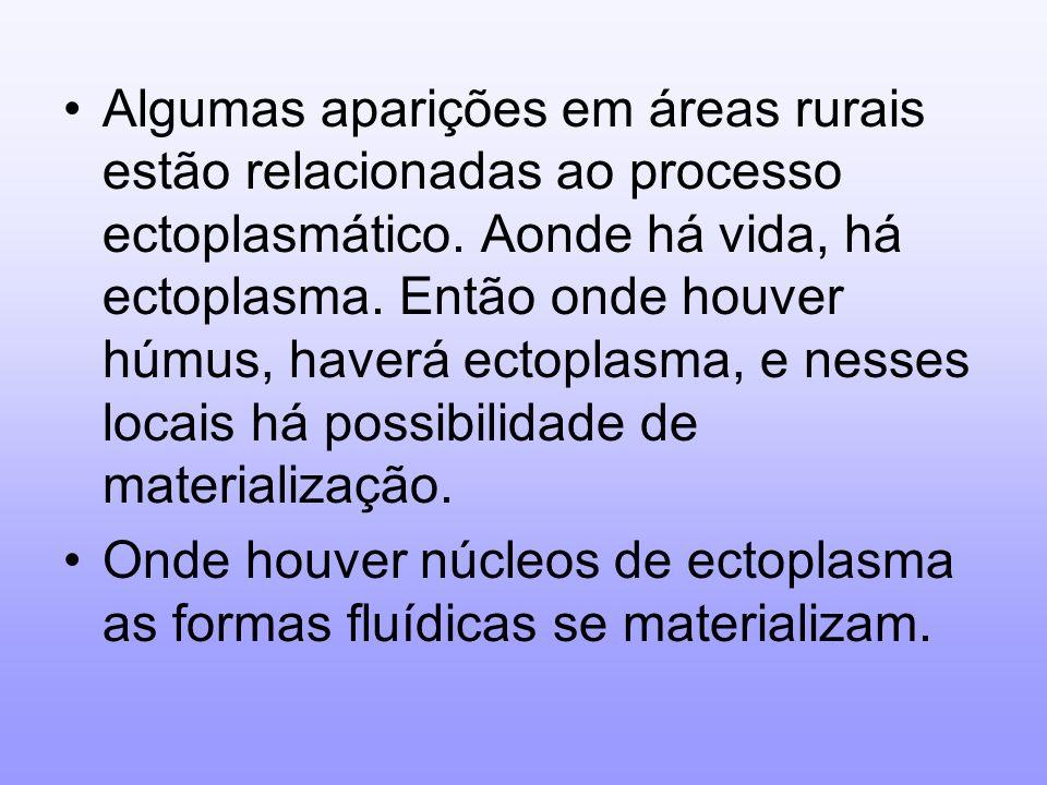 Algumas aparições em áreas rurais estão relacionadas ao processo ectoplasmático. Aonde há vida, há ectoplasma. Então onde houver húmus, haverá ectopla