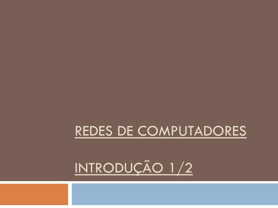 REDES DE COMPUTADORES INTRODUÇÃO 1/2