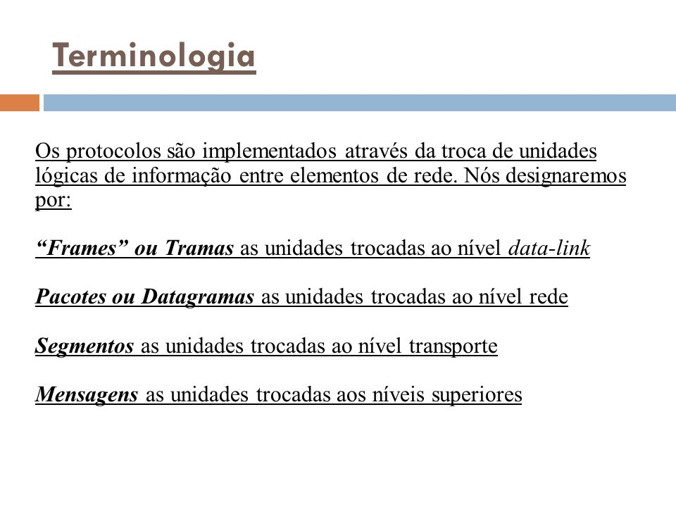 Terminologia Os protocolos são implementados através da troca de unidades lógicas de informação entre elementos de rede.