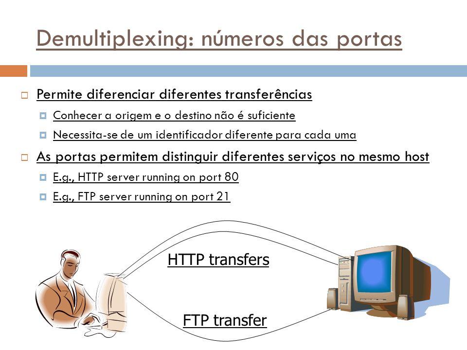 38 Demultiplexing: números das portas Permite diferenciar diferentes transferências Conhecer a origem e o destino não é suficiente Necessita-se de um identificador diferente para cada uma As portas permitem distinguir diferentes serviços no mesmo host E.g., HTTP server running on port 80 E.g., FTP server running on port 21 HTTP transfers FTP transfer