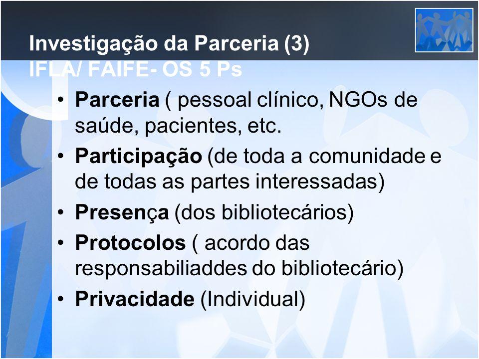 Investigação da Parceria (3) IFLA/ FAIFE- OS 5 Ps Parceria ( pessoal clínico, NGOs de saúde, pacientes, etc. Participação (de toda a comunidade e de t