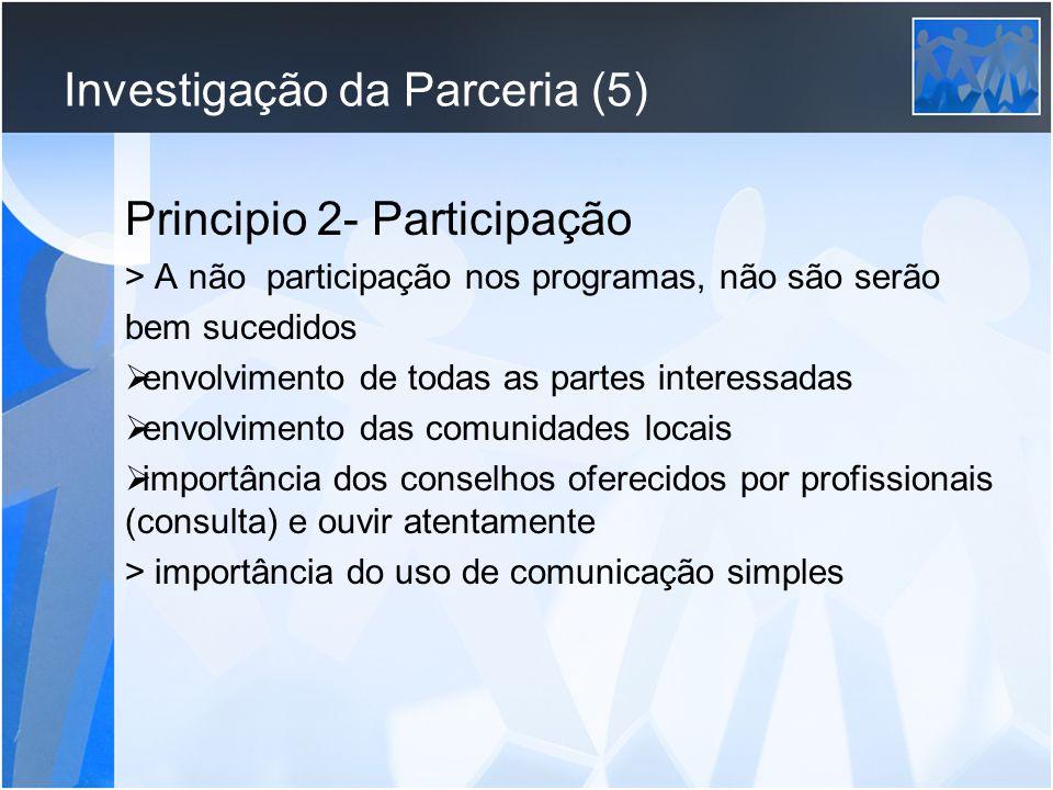Investigação da Parceria (5) Principio 2- Participação > A não participação nos programas, não são serão bem sucedidos envolvimento de todas as partes