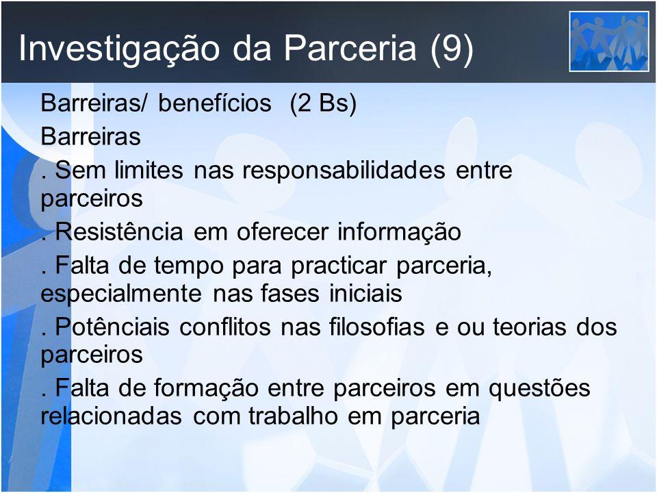 Investigação da Parceria (9) Barreiras/ benefícios (2 Bs) Barreiras. Sem limites nas responsabilidades entre parceiros. Resistência em oferecer inform