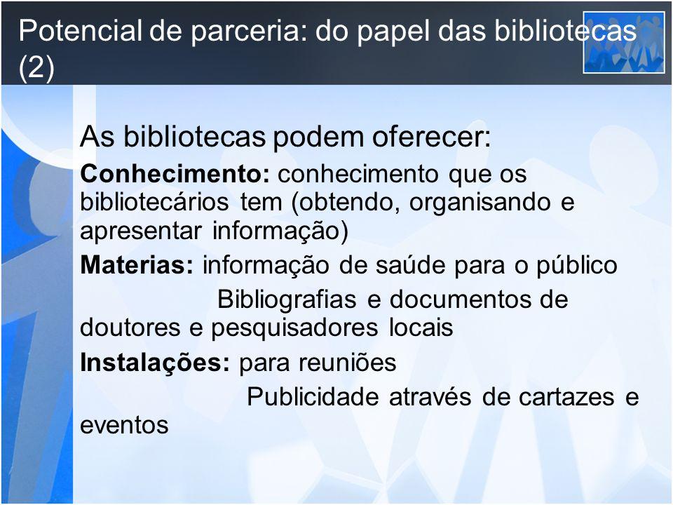 Potencial de parceria: do papel das bibliotecas (2) As bibliotecas podem oferecer: Conhecimento: conhecimento que os bibliotecários tem (obtendo, orga