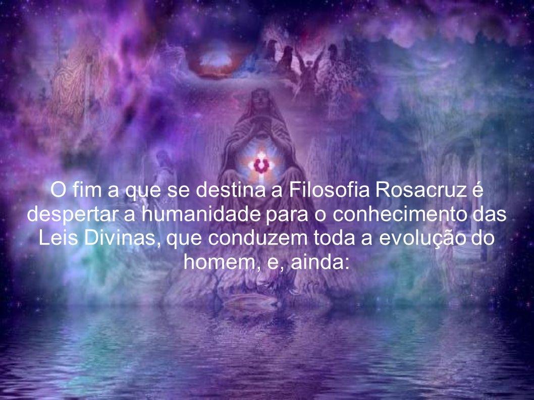 O fim a que se destina a Filosofia Rosacruz é despertar a humanidade para o conhecimento das Leis Divinas, que conduzem toda a evolução do homem, e, a