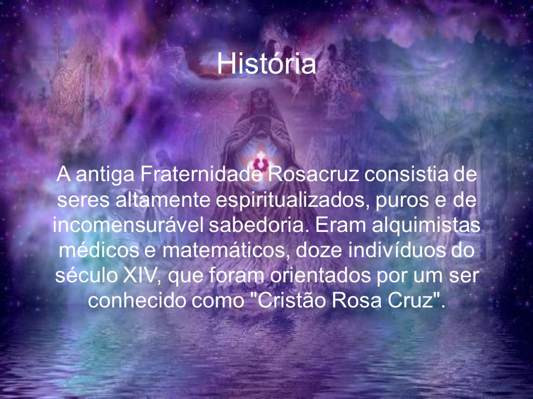 História A antiga Fraternidade Rosacruz consistia de seres altamente espiritualizados, puros e de incomensurável sabedoria. Eram alquimistas médicos e