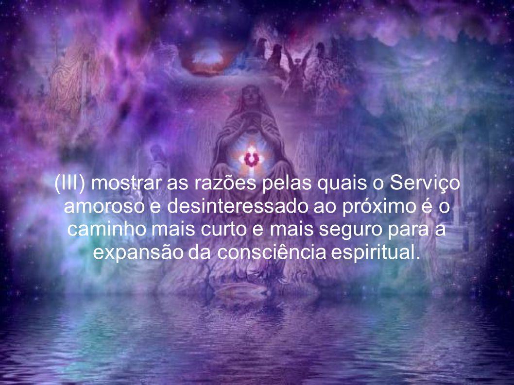 (III) mostrar as razões pelas quais o Serviço amoroso e desinteressado ao próximo é o caminho mais curto e mais seguro para a expansão da consciência