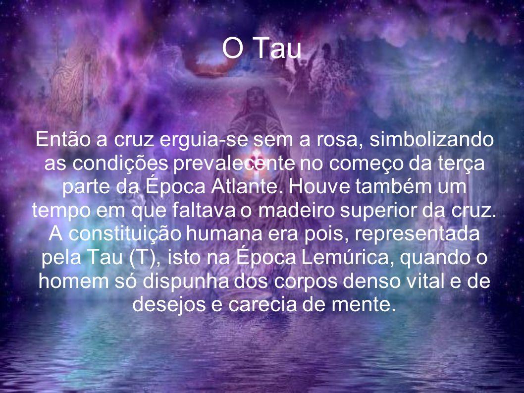 O Tau Então a cruz erguia-se sem a rosa, simbolizando as condições prevalecente no começo da terça parte da Época Atlante. Houve também um tempo em qu