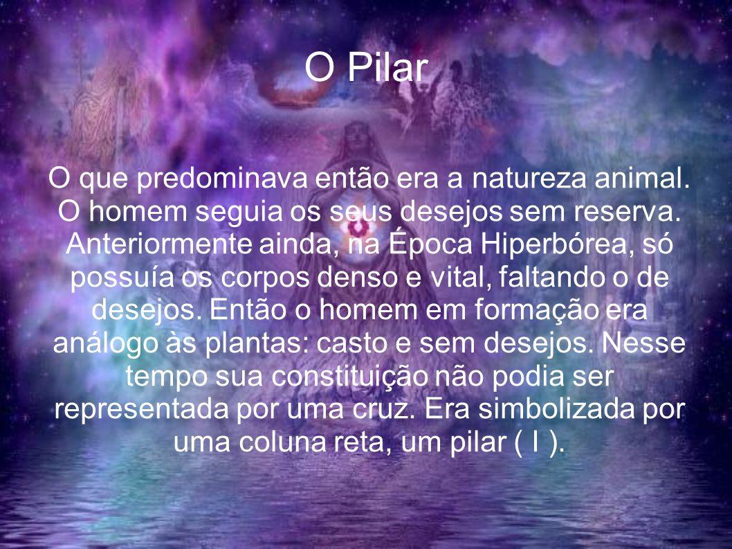 O Pilar O que predominava então era a natureza animal. O homem seguia os seus desejos sem reserva. Anteriormente ainda, na Época Hiperbórea, só possuí