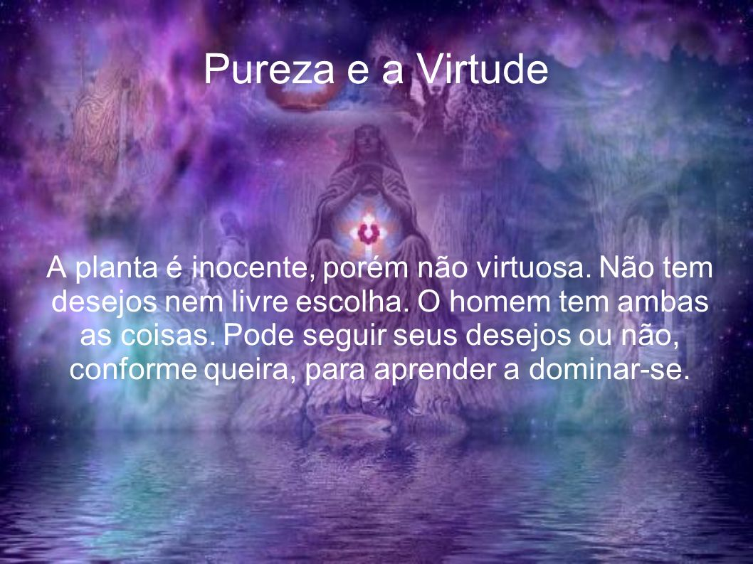 Pureza e a Virtude A planta é inocente, porém não virtuosa. Não tem desejos nem livre escolha. O homem tem ambas as coisas. Pode seguir seus desejos o