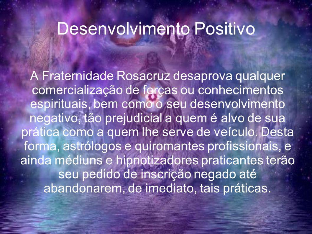 Desenvolvimento Positivo A Fraternidade Rosacruz desaprova qualquer comercialização de forças ou conhecimentos espirituais, bem como o seu desenvolvim
