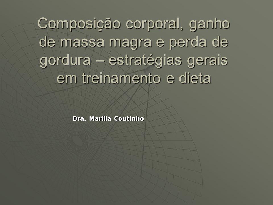 Composição corporal, ganho de massa magra e perda de gordura – estratégias gerais em treinamento e dieta Dra. Marília Coutinho