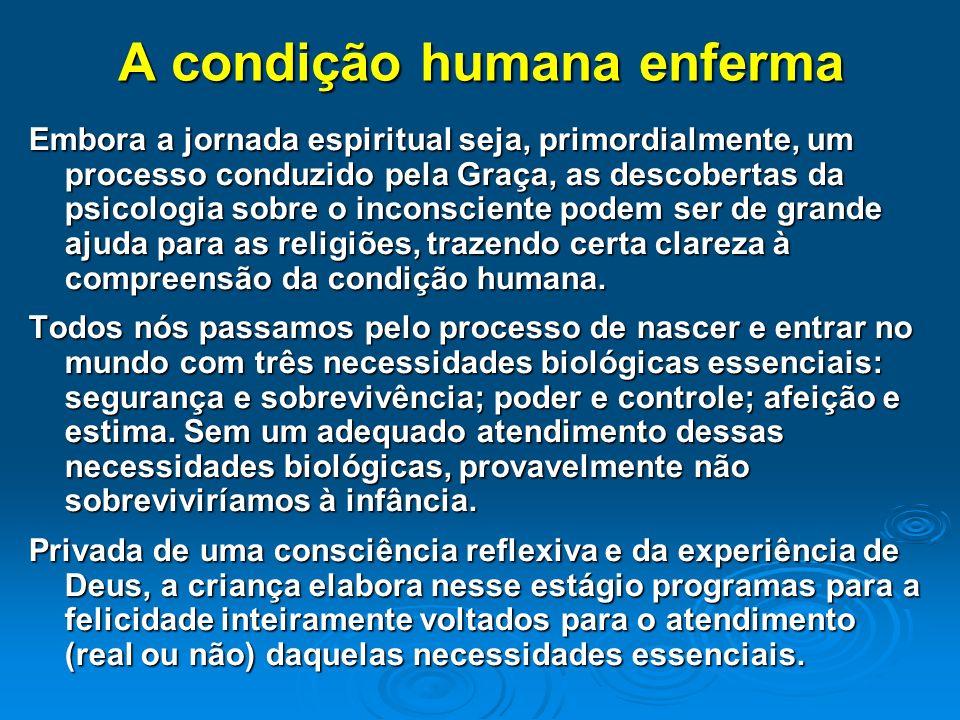 A condição humana enferma Embora a jornada espiritual seja, primordialmente, um processo conduzido pela Graça, as descobertas da psicologia sobre o in