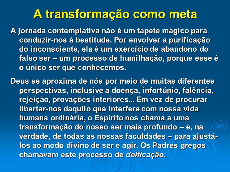 A transformação como meta A jornada contemplativa não é um tapete mágico para conduzir-nos à beatitude. Por envolver a purificação do inconsciente, el