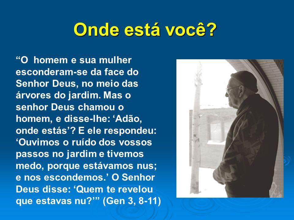 Onde está você? O homem e sua mulher esconderam-se da face do Senhor Deus, no meio das árvores do jardim. Mas o senhor Deus chamou o homem, e disse-lh
