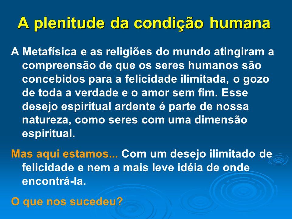 A plenitude da condição humana A Metafísica e as religiões do mundo atingiram a compreensão de que os seres humanos são concebidos para a felicidade i