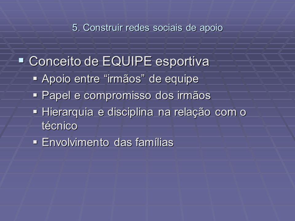5. Construir redes sociais de apoio Conceito de EQUIPE esportiva Conceito de EQUIPE esportiva Apoio entre irmãos de equipe Apoio entre irmãos de equip