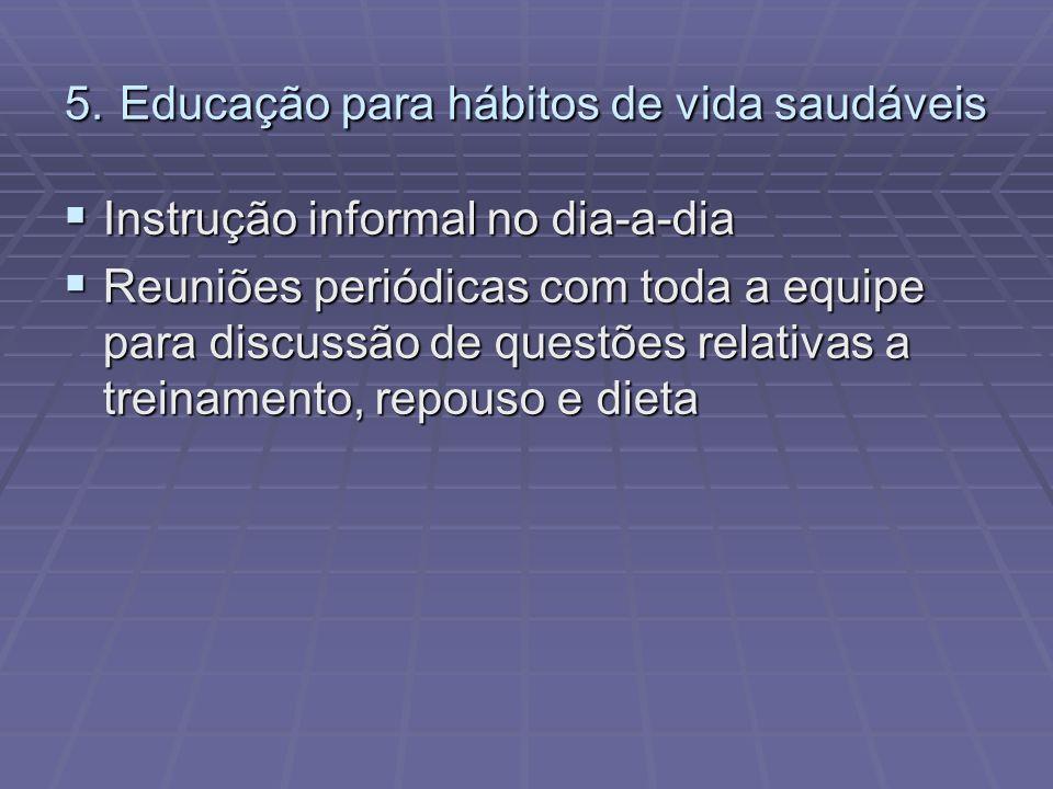 5. Educação para hábitos de vida saudáveis Instrução informal no dia-a-dia Instrução informal no dia-a-dia Reuniões periódicas com toda a equipe para