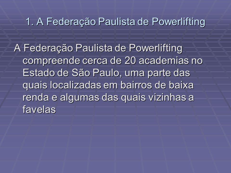 1. A Federação Paulista de Powerlifting A Federação Paulista de Powerlifting compreende cerca de 20 academias no Estado de São Paulo, uma parte das qu