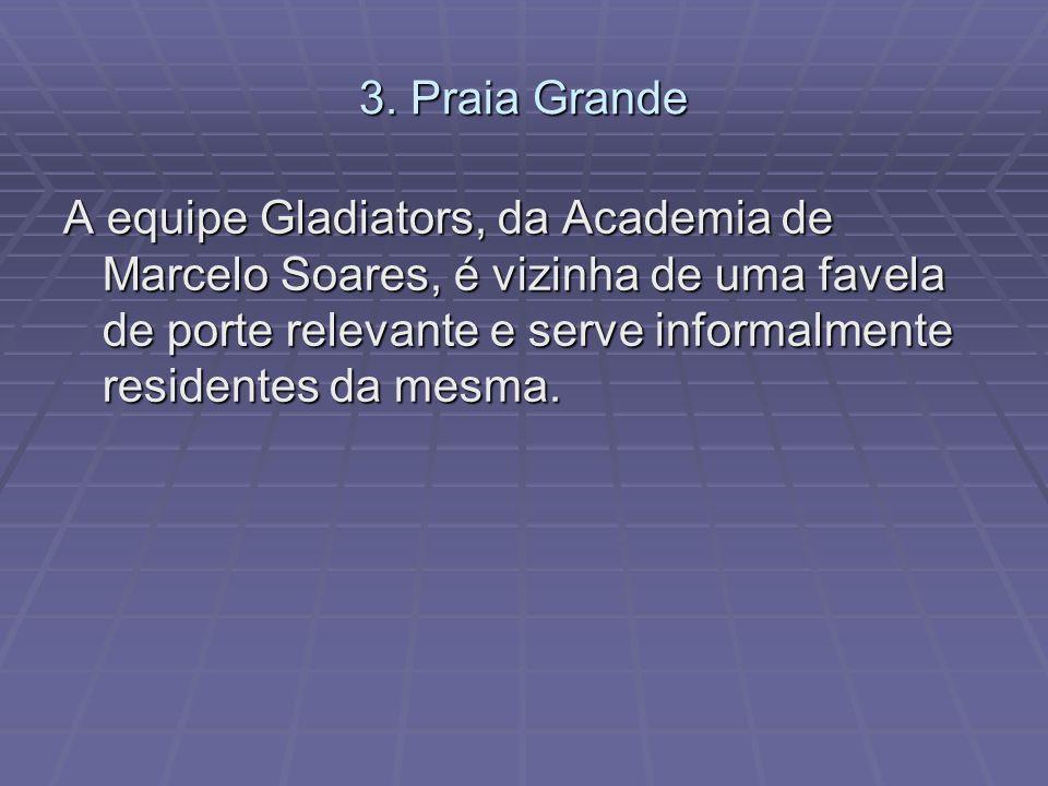 3. Praia Grande A equipe Gladiators, da Academia de Marcelo Soares, é vizinha de uma favela de porte relevante e serve informalmente residentes da mes