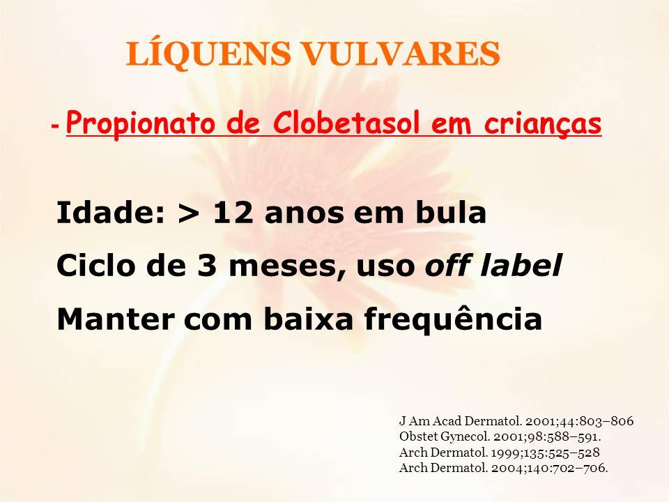 - Propionato de Clobetasol em crianças Idade: > 12 anos em bula Ciclo de 3 meses, uso off label Manter com baixa frequência LÍQUENS VULVARES J Am Acad