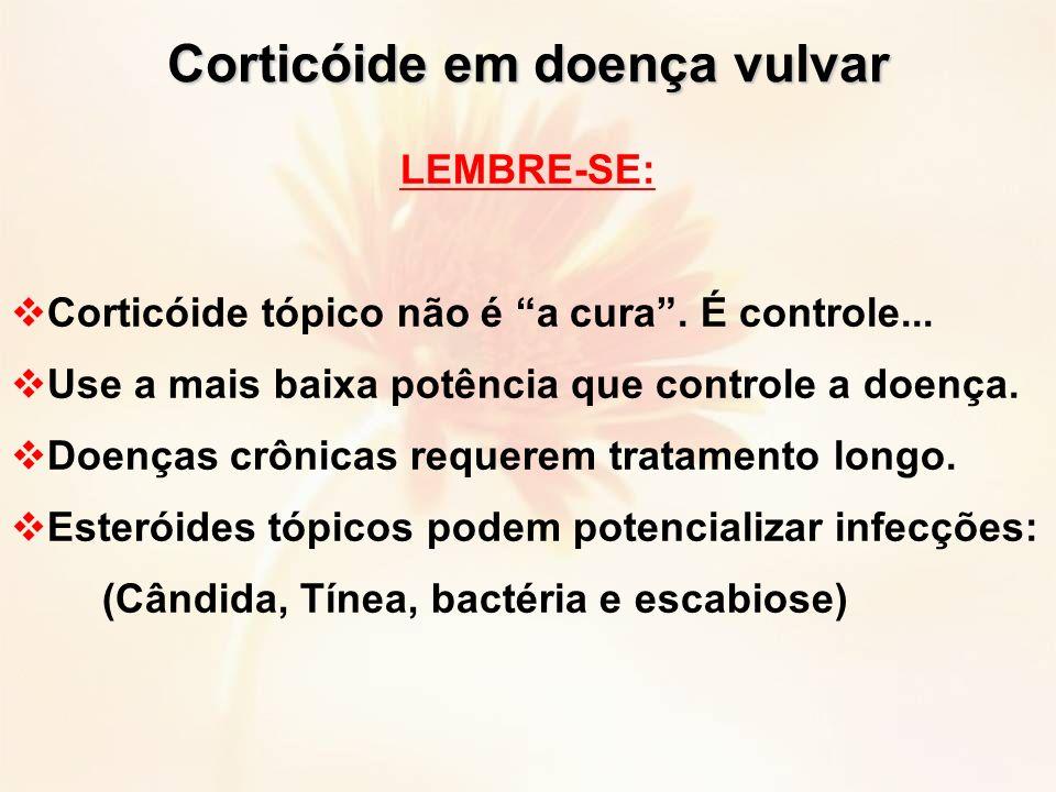 LEMBRE-SE: Corticóide tópico não é a cura. É controle... Use a mais baixa potência que controle a doença. Doenças crônicas requerem tratamento longo.