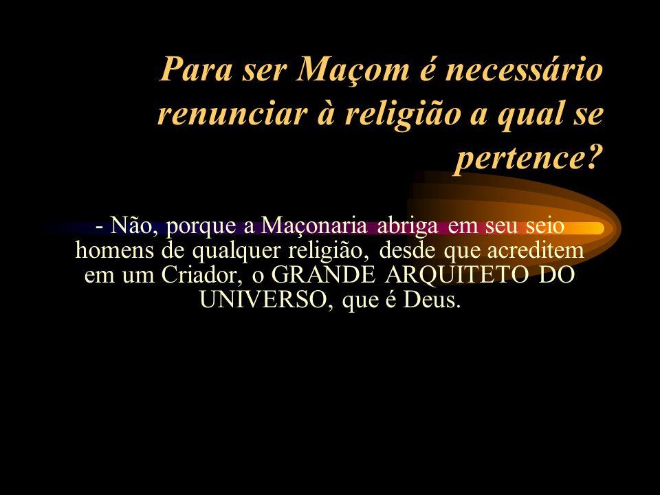 A Maçonaria é uma religião? -- Não. A Maçonaria não é uma religião. É uma sociedade que tem por objetivo unir os homens entre si. União recíproca, no