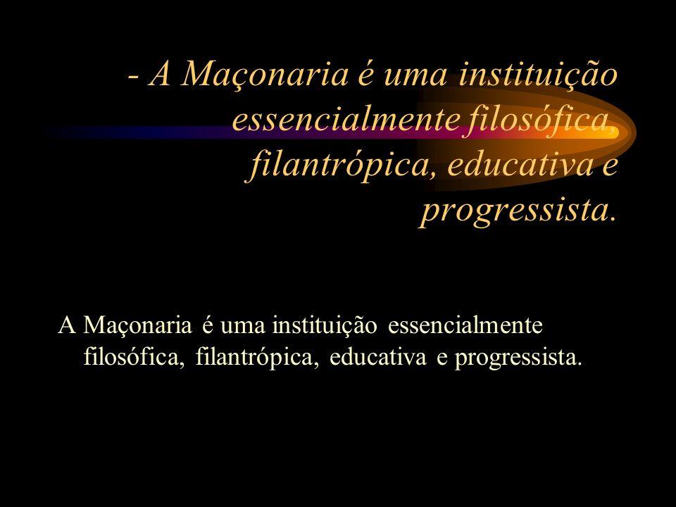 - A Maçonaria é uma instituição essencialmente filosófica, filantrópica, educativa e progressista.
