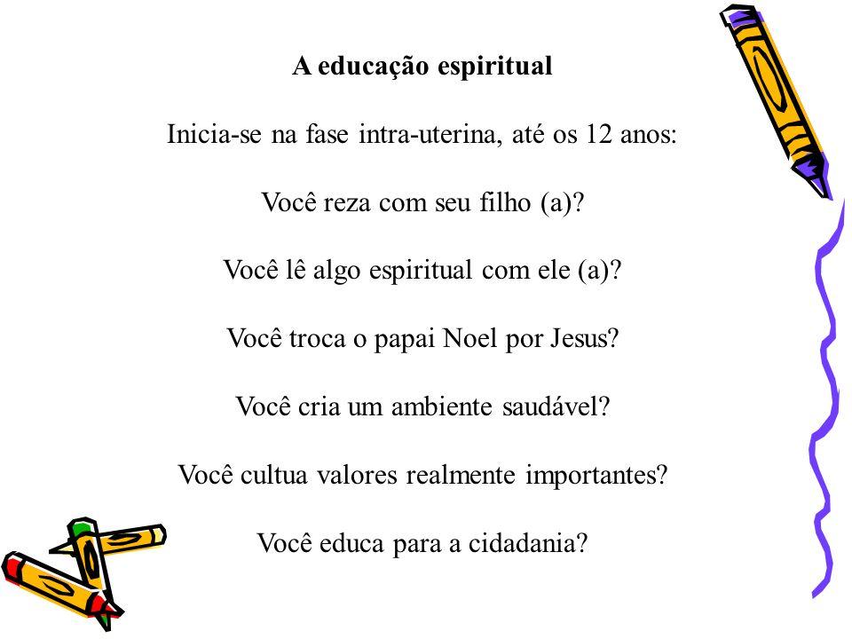 A educação espiritual Inicia-se na fase intra-uterina, até os 12 anos: Você reza com seu filho (a)? Você lê algo espiritual com ele (a)? Você troca o