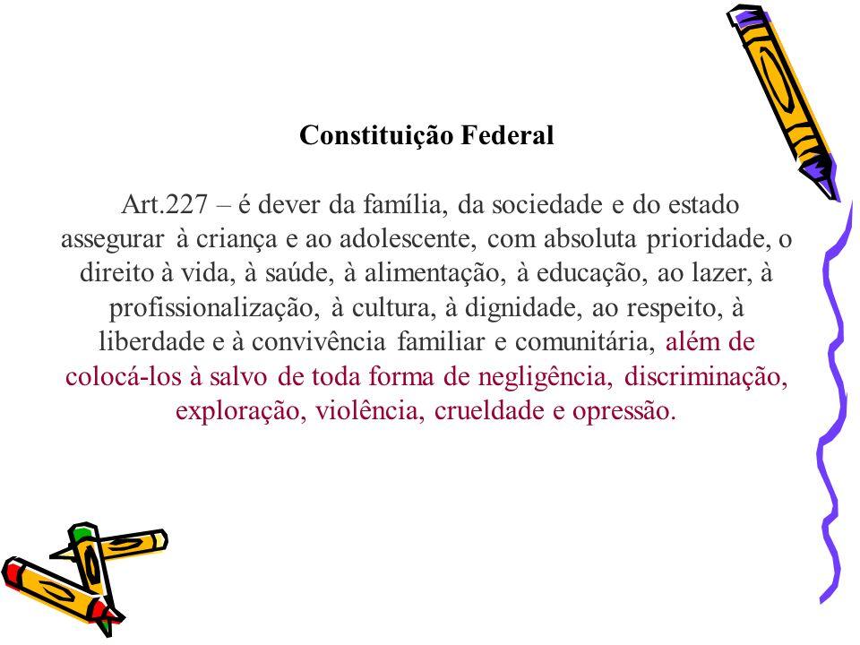 Constituição Federal Art.227 – é dever da família, da sociedade e do estado assegurar à criança e ao adolescente, com absoluta prioridade, o direito à