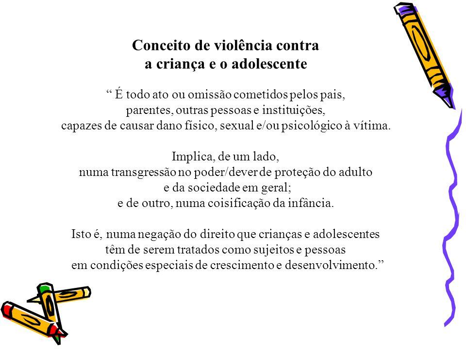 Conceito de violência contra a criança e o adolescente É todo ato ou omissão cometidos pelos pais, parentes, outras pessoas e instituições, capazes de