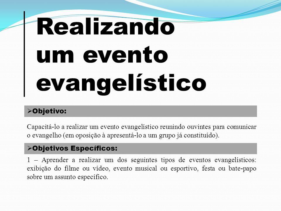 Realizando um evento evangelístico Objetivo: Capacitá-lo a realizar um evento evangelístico reunindo ouvintes para comunicar o evangelho (em oposição