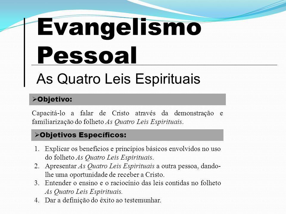 Evangelismo Pessoal As Quatro Leis Espirituais Objetivo: Capacitá-lo a falar de Cristo através da demonstração e familiarização do folheto As Quatro L