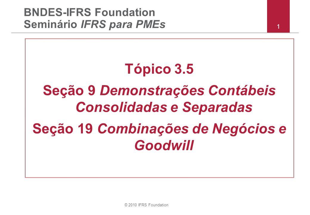 © 2010 IFRS Foundation 62 Seção 9 – escolha de política contábil das DCSs Caso prepare DCSs descritas em conformidade com o IFRS para PMEs –estar em conformidade com todos os requerimentos do IFRS para PMEs –contabilizar investimentos em controladas, coligadas e EnCC quer pelo: (i) custo menos perda por irrecuperab.; ou (ii) VJ.